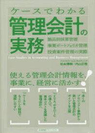 ケースでわかる管理会計の実務 製品別採算管理・事業ポートフォリオ管理・投資案件管理の実際 松永博樹/著 内山正悟/著