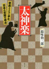 太神楽 寄席とともに歩む日本の芸能の原点 鏡味仙三郎/著