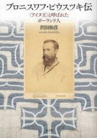 ブロニスワフ・ピウスツキ伝 〈アイヌ王〉と呼ばれたポーランド人 沢田和彦/著