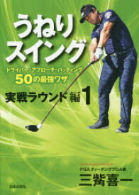 うねりスイング 実戦ラウンド編1 ドライバー・アプローチ・パッティング50の最強ワザ 三觜喜一/著
