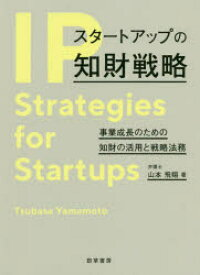 スタートアップの知財戦略 事業成長のための知財の活用と戦略法務 山本飛翔/著