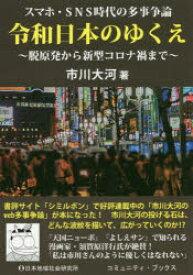 令和日本のゆくえ スマホ・SNS時代の多事争論 脱原発から新型コロナ禍まで 市川大河/著