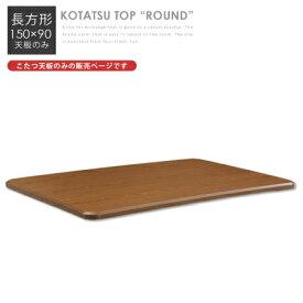 [ポイント5倍 7/4 20:00〜7/11 1:59]こたつ天板 長方形 150 テーブル天板 こたつ 替え天板 150×90 ブラウン 木製 シンプル ラウンド /こたつ取替え天板 ROUND 150