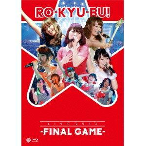 RO-KYU-BU!/RO-KYU-BU!/LIVE 2013 -FINAL GAME- 【Blu-ray】