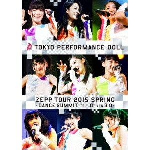 東京パフォーマンスドール/ZEPP TOUR 2015春 〜DANCE SUMMIT1×0ver3.0〜 at Zepp DiverCity TOKYO 2015.5.6《初回生産限定版B》 (初回限定) 【Blu-ray】