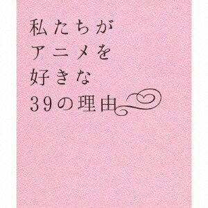 (アニメーション)/私たちがアニメを好きな39の理由 【CD】
