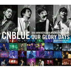 CNBLUE/5th ANNIVERSARY ARENA TOUR 2016 OUR GLORY DAYS @NIPPONGAISHI HALL 【Blu-ray】