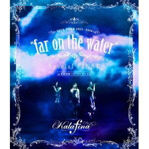 カラフィナ/Kalafina LIVE TOUR 2015〜2016 far on the water Special FINAL at 東京国際フォーラムホールA 【Blu-ray】