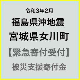 【ふるさと納税】【令和3年2月 福島県沖地震被害寄付受付】宮城県女川町災害応援寄附金(返礼品はありません)