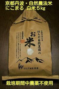 【ふるさと納税】自然農法<栽培期間中農薬不使用>白米5kg 精米したて≪令和元年 京都丹波産 無農薬米栽培向き 厳選品種 にこまる≫