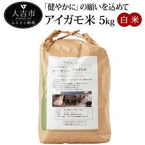 【ふるさと納税】「健やかに」の願いを込めて アイガモ米 5kg 米 白米 精米 国産 九州産 熊本県産 人吉産 合鴨米 令和元年度産 アイガモ米 送料無料