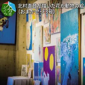 【ふるさと納税】【絵画】北村直登が描いた花か動物の絵(おまかせ・F3号) R08009【大分県大分市】