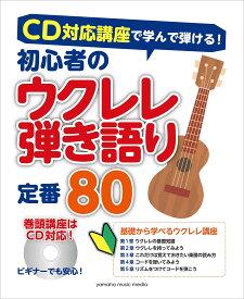 CD対応講座で学んで弾ける! 初心者のウクレレ弾き語り 定番80【ウクレレ | 楽譜】