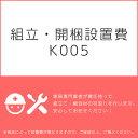 組立・開梱設置費K005(1台分・1セット分/組立・開梱・設置込)