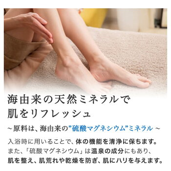 海由来の天然ミネラルで肌をリフレッシュ。原料は硫酸マグネシウム(ミネラル)。入浴時に用いることで体の機能を清浄に保ちます。また硫酸マグネシウムは温泉の成分なので、肌を整え、肌荒れや乾燥を防ぎ、肌にハリを与えます。