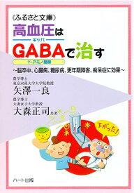 高血圧はギャバ(GABA)で治す—日本の国民病「高血圧」対策の決定版、脳卒中、心臓病、糖尿病、更年期障害、痴呆症に効果:健康食品サプリの効果を解説した書籍