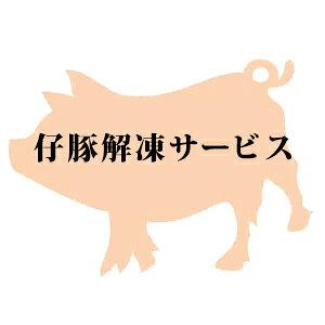 仔豚の解凍サービス(子豚のお届け日の5営業日前までご注文ください)