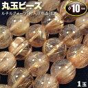 【バラ売り】《金運アップ》ルチルクォーツ[針入り水晶]EX・丸玉ビーズ◆10mm玉◆〈1玉入〉(ブレスレット/ネックレス/ストラップ…