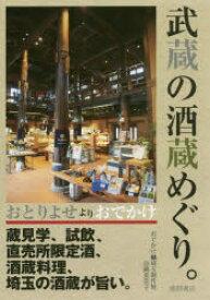 武蔵の酒蔵めぐり。 おとりよせよりおでかけ 蔵見学、試飲、直売所限定酒、酒蔵料理、埼玉の酒蔵が旨い。