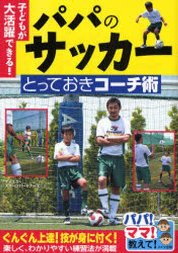 パパのサッカーとっておきコーチ術 子どもが大活躍できる!