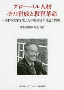 グローバル人材その育成と教育革命 日本の大学を変えた中嶋嶺雄の理念と情熱