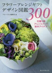 フラワーアレンジギフトデザイン図鑑300 花贈り用アレンジメント制作アイデア