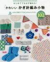 はじめてでも必ず編める!かわいいかぎ針編み小物たっぷり102アイテム