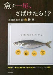 魚を一尾、さばけたら!? 濱田美里のお魚教室 お刺身から煮魚、自家製干物や手作り塩辛まで、シンプルレシピ150 新装版