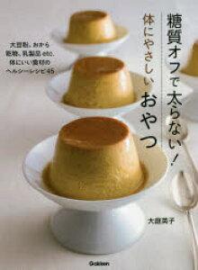 糖質オフで太らない!体にやさしいおやつ 大豆粉、おから 乾物、乳製品etc.体にいい食材のヘルシーレシピ45