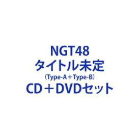 NGT48 / タイトル未定(Type-A+Type-B) (初回仕様) [CD+DVDセット]
