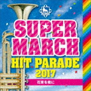 キング・スーパー・マーチ ヒット・パレード2017 〜花束を君に [CD]