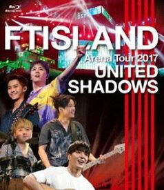 FTISLAND/Arena Tour 2017 -UNITED SHADOWS- [Blu-ray]