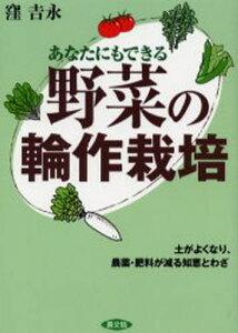 野菜の輪作栽培 あなたにもできる 土がよくなり、農薬・肥料が減る知恵とわざ