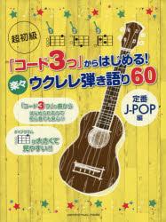 超初級「コード3つ」からはじめる!楽々ウクレレ弾き語り60 定番J-POP編