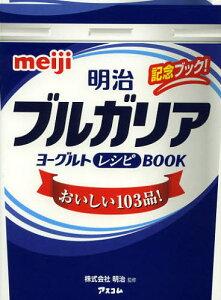 明治ブルガリアヨーグルトレシピBOOK おいしい103品! 記念ブック!