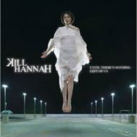 Kill Hannah / Until There's Nothing Left Of Us: 刹那のハンナ 【CD】