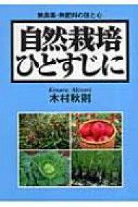 自然栽培ひとすじに 無農薬・無肥料の技と心 / 木村秋則 【本】