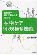 在宅ケア「小規模多機能」 認知症やひとり暮らしを支える / 土本亜理子 【本】