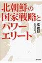 【送料無料】 北朝鮮の国家戦略とパワーエリート 幹部政策を中心に / 玄成日 【本】