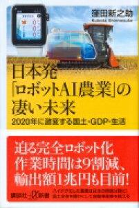 日本発「ロボットAI農業」の凄い未来2020年に激変する国土・GDP・生活 講談社+α新書 / 窪田新之助 【新書】