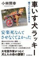 車いす犬ラッキー 捨てられた命と生きる / 小林照幸 【本】