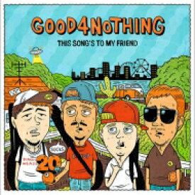 GOOD 4 NOTHING グッドフォーナッシング / THIS SONG'S TO MY FRIEND 【CD Maxi】