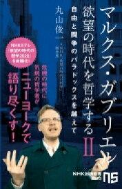 マルクス・ガブリエル 欲望の時代を哲学するII 自由と闘争のパラドックスを越えて NHK出版新書 620 / 丸山俊一 【新書】
