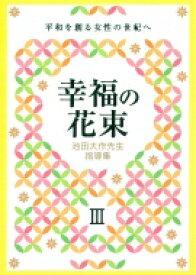 池田大作先生指導集 幸福の花束III 平和を創る女性の世紀へ / 創価学会婦人部 【本】