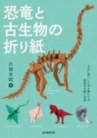 恐竜と古生物の折り紙 太古に暮らした生き物たちの造形美を紙で表現 / 川畑文昭 【本】
