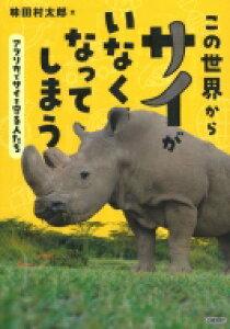 この世界からサイがいなくなってしまう アフリカでサイを守る人たち 環境ノンフィクション / 味田村太郎 【全集・双書】