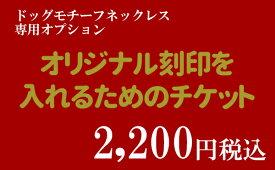 ネックレス オリジナル刻印を入れるためのチケット 2,000円税別 ドッグモチーフネックレス 5文字まで可 オプション 【単独購入不可】