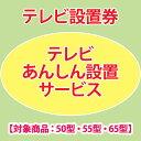 テレビあんしん設置サービス テレビ設置券 【対象商品:50型・55型・65型】 【代引き不可】