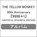 【送料無料】[先着特典付]30th Anniversary『9999+1』-GRATEFUL SPOONFUL EDITION-/THE YELLOW MONKEY[CD+DVD]【返品…