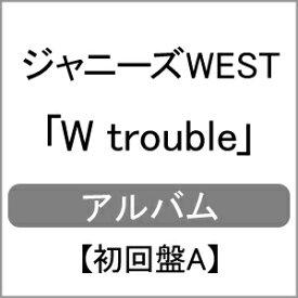 【送料無料】[枚数限定][限定盤][先着特典付]W trouble【初回盤A】/ジャニーズWEST[CD+DVD]【返品種別A】